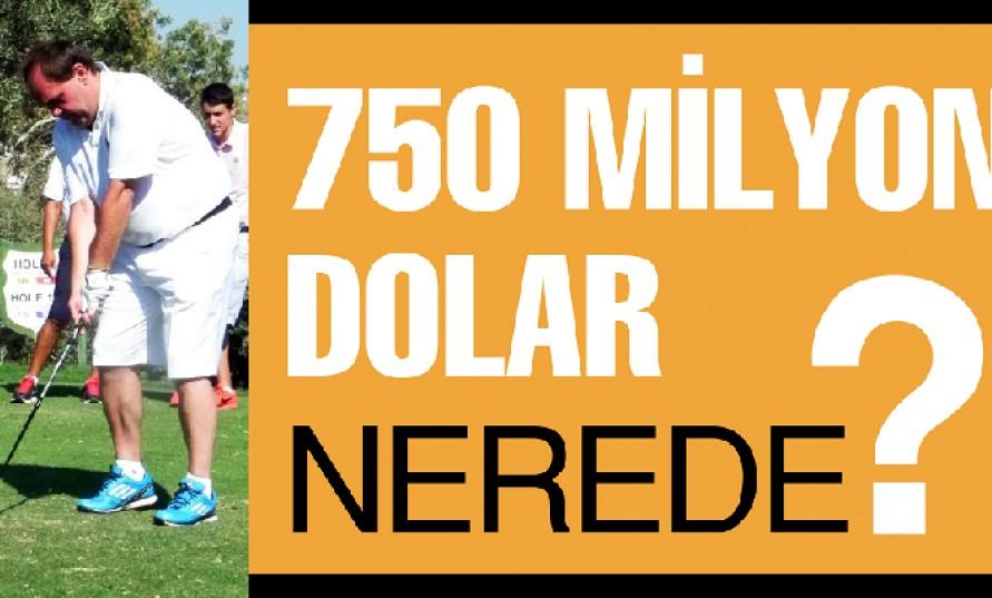 750 milyon dolar nerede?
